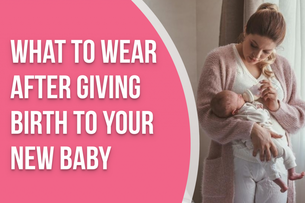 mom holding new baby with text overlay that says 'what to wear after giving birth to your new baby'
